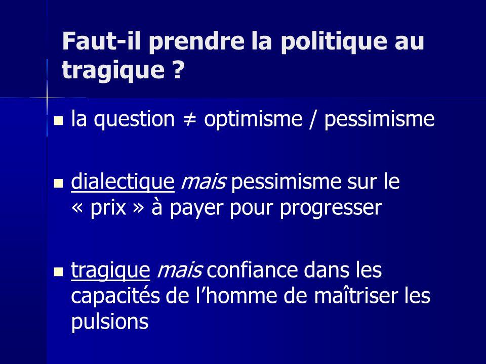 la question optimisme / pessimisme dialectique mais pessimisme sur le « prix » à payer pour progresser tragique mais confiance dans les capacités de lhomme de maîtriser les pulsions Faut-il prendre la politique au tragique