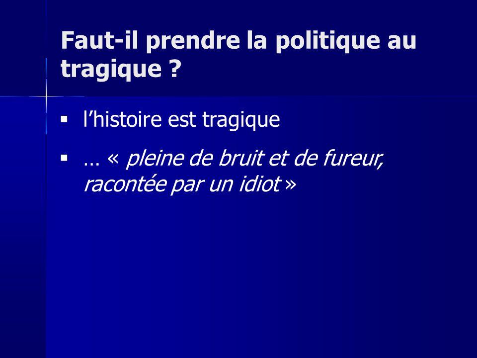 lhistoire est tragique … « pleine de bruit et de fureur, racontée par un idiot » Faut-il prendre la politique au tragique ?