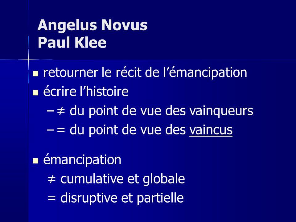 retourner le récit de lémancipation écrire lhistoire – du point de vue des vainqueurs –= du point de vue des vaincus émancipation cumulative et globale = disruptive et partielle Angelus Novus Paul Klee