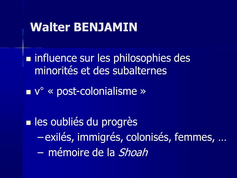 influence sur les philosophies des minorités et des subalternes v° « post-colonialisme » les oubliés du progrès –exilés, immigrés, colonisés, femmes, … – mémoire de la Shoah Walter BENJAMIN