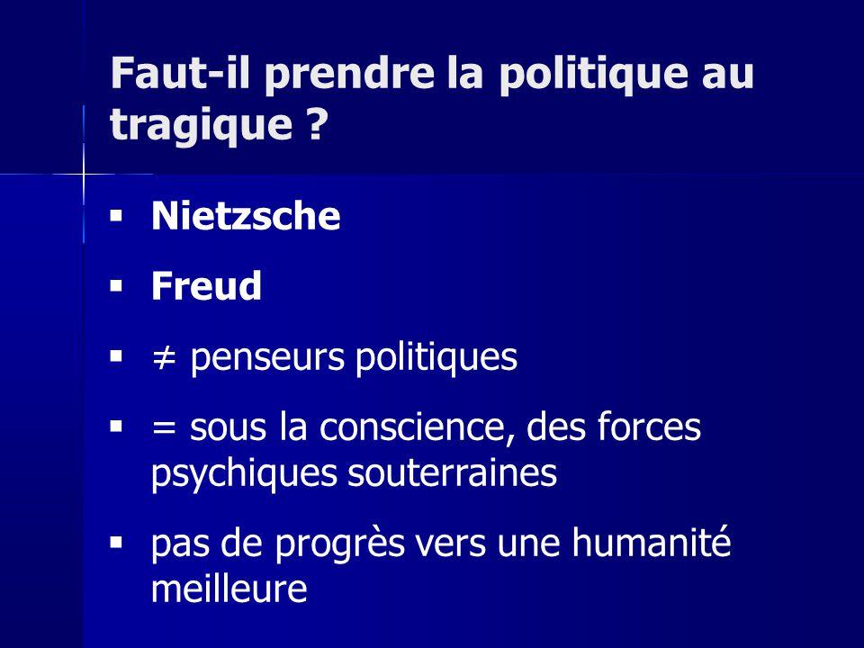 Nietzsche Freud penseurs politiques = sous la conscience, des forces psychiques souterraines pas de progrès vers une humanité meilleure Faut-il prendre la politique au tragique