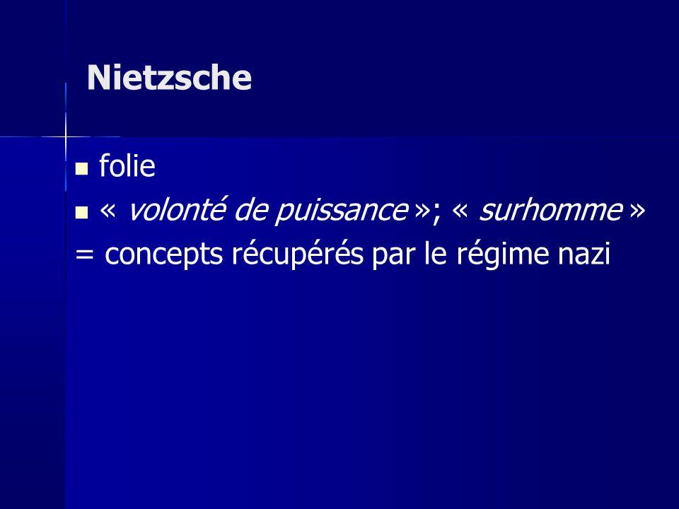 folie « volonté de puissance »; « surhomme » = concepts récupérés par le régime nazi Nietzsche