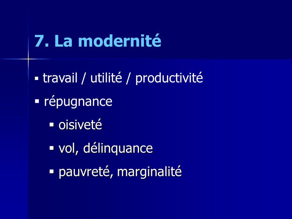 7. La modernité travail / utilité / productivité répugnance oisiveté oisiveté vol, délinquance vol, délinquance pauvreté, marginalité pauvreté, margin