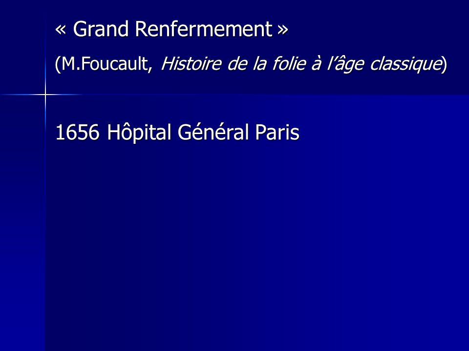 « Grand Renfermement » (M.Foucault, Histoire de la folie à lâge classique) 1656 Hôpital Général Paris