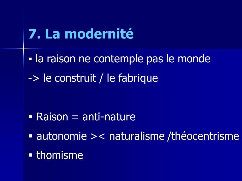 la raison ne contemple pas le monde -> le construit / le fabrique Raison = anti-nature naturalisme /théocentrisme autonomie >< naturalisme /théocentrisme thomisme thomisme 7.