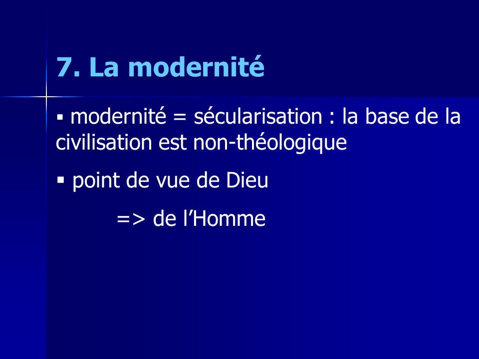 7. La modernité modernité = sécularisation : la base de la civilisation est non-théologique point de vue de Dieu => de lHomme
