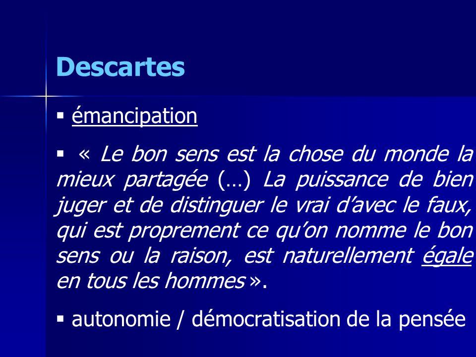 Descartes émancipation « Le bon sens est la chose du monde la mieux partagée (…) La puissance de bien juger et de distinguer le vrai davec le faux, qui est proprement ce quon nomme le bon sens ou la raison, est naturellement égale en tous les hommes ».