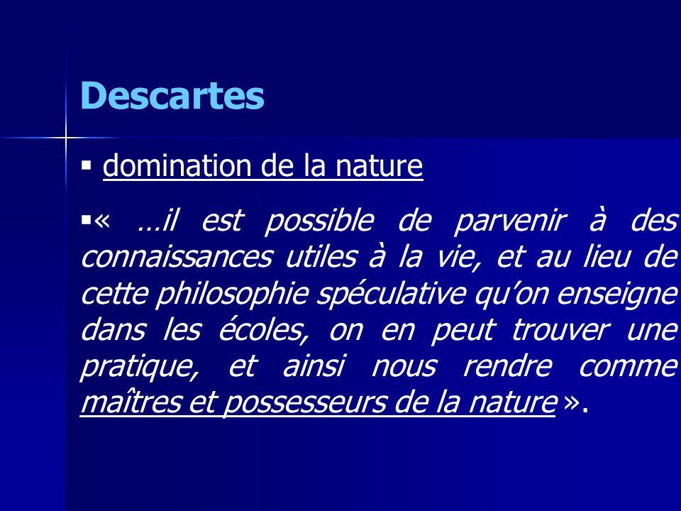 Descartes domination de la nature « …il est possible de parvenir à des connaissances utiles à la vie, et au lieu de cette philosophie spéculative quon enseigne dans les écoles, on en peut trouver une pratique, et ainsi nous rendre comme maîtres et possesseurs de la nature ».