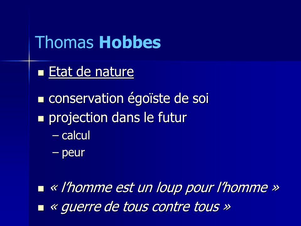 Etat de nature Etat de nature conservation égoïste de soi conservation égoïste de soi projection dans le futur projection dans le futur –calcul –peur « lhomme est un loup pour lhomme » « lhomme est un loup pour lhomme » « guerre de tous contre tous » « guerre de tous contre tous » Thomas Hobbes