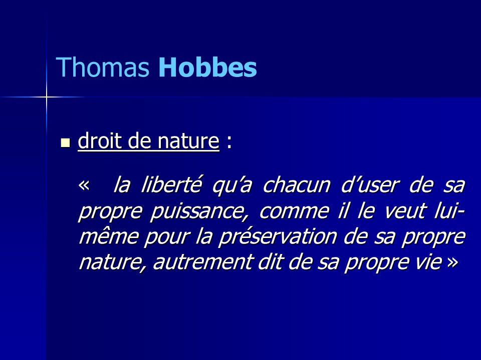 droit de nature : droit de nature : « la liberté qua chacun duser de sa propre puissance, comme il le veut lui- même pour la préservation de sa propre nature, autrement dit de sa propre vie » Thomas Hobbes