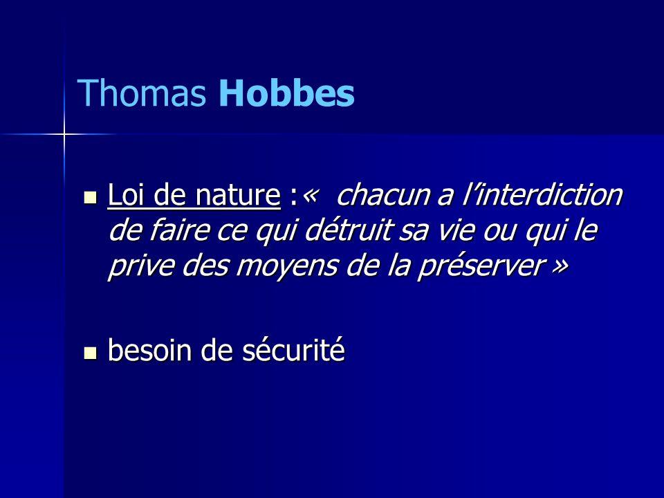 Loi de nature :« chacun a linterdiction de faire ce qui détruit sa vie ou qui le prive des moyens de la préserver » Loi de nature :« chacun a linterdiction de faire ce qui détruit sa vie ou qui le prive des moyens de la préserver » besoin de sécurité besoin de sécurité Thomas Hobbes