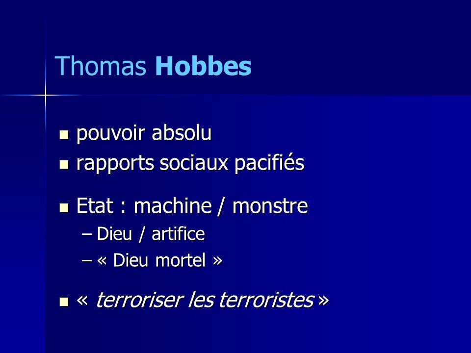 pouvoir absolu pouvoir absolu rapports sociaux pacifiés rapports sociaux pacifiés Etat : machine / monstre Etat : machine / monstre –Dieu / artifice –« Dieu mortel » « terroriser les terroristes » « terroriser les terroristes » Thomas Hobbes