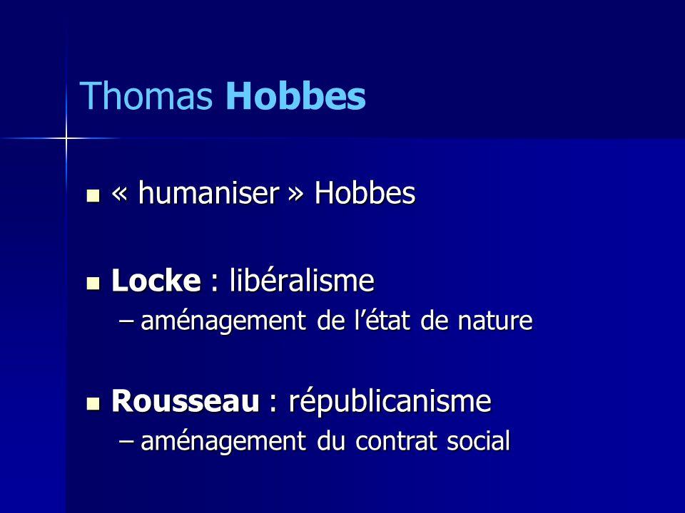 « humaniser » Hobbes « humaniser » Hobbes Locke : libéralisme Locke : libéralisme –aménagement de létat de nature Rousseau : républicanisme Rousseau : républicanisme –aménagement du contrat social Thomas Hobbes