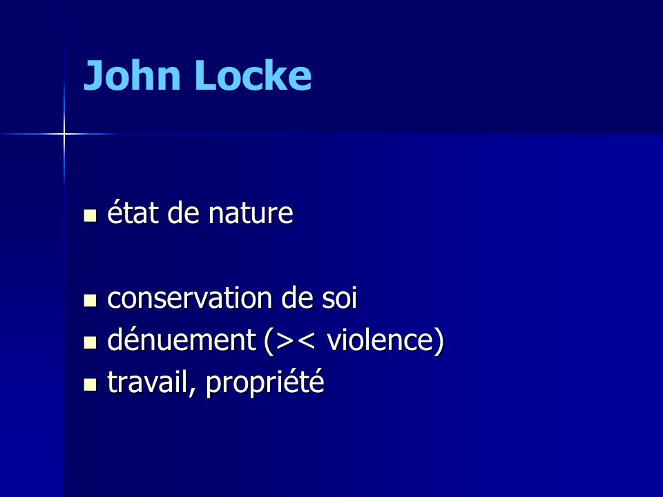 état de nature état de nature conservation de soi conservation de soi dénuement (> < violence) travail, propriété travail, propriété John Locke