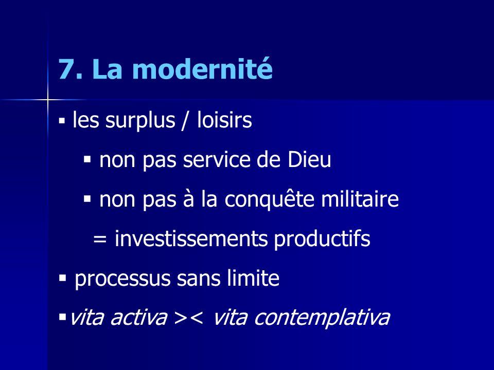 7. La modernité les surplus / loisirs non pas service de Dieu non pas à la conquête militaire = investissements productifs processus sans limite vita