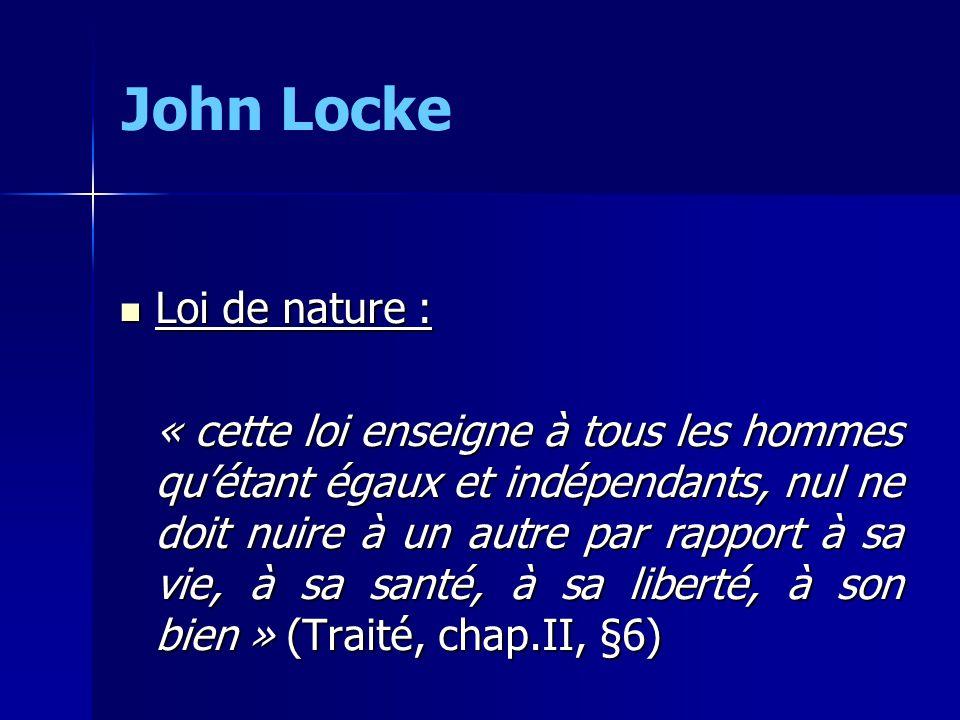 Loi de nature : Loi de nature : « cette loi enseigne à tous les hommes quétant égaux et indépendants, nul ne doit nuire à un autre par rapport à sa vie, à sa santé, à sa liberté, à son bien » (Traité, chap.II, §6) John Locke