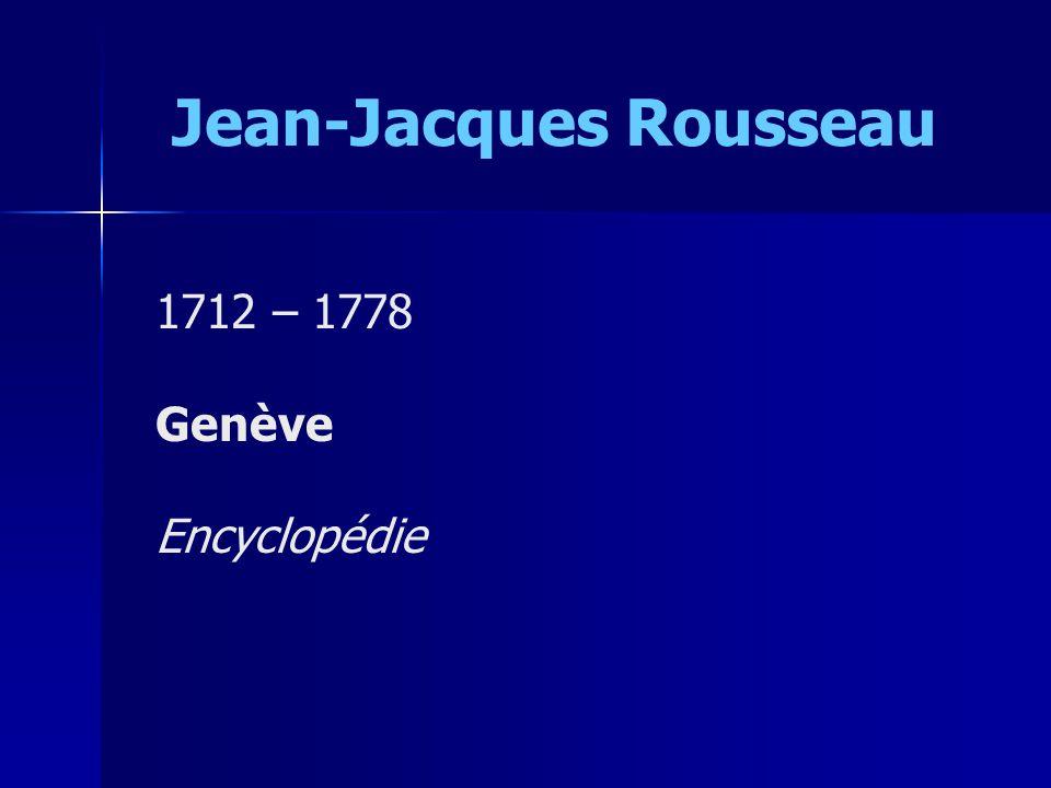 Jean-Jacques Rousseau 1712 – 1778 Genève Encyclopédie