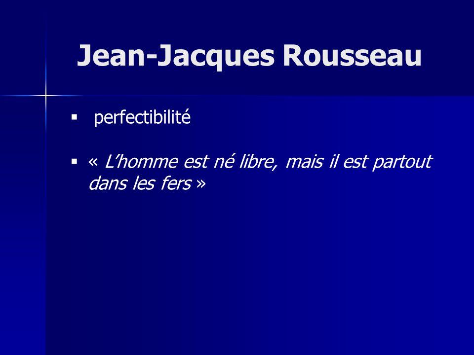 perfectibilité « Lhomme est né libre, mais il est partout dans les fers » Jean-Jacques Rousseau