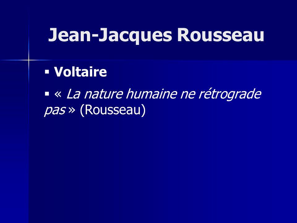 Voltaire « La nature humaine ne rétrograde pas » (Rousseau) Jean-Jacques Rousseau