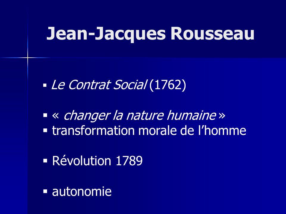Le Contrat Social (1762) « changer la nature humaine » transformation morale de lhomme Révolution 1789 autonomie Jean-Jacques Rousseau