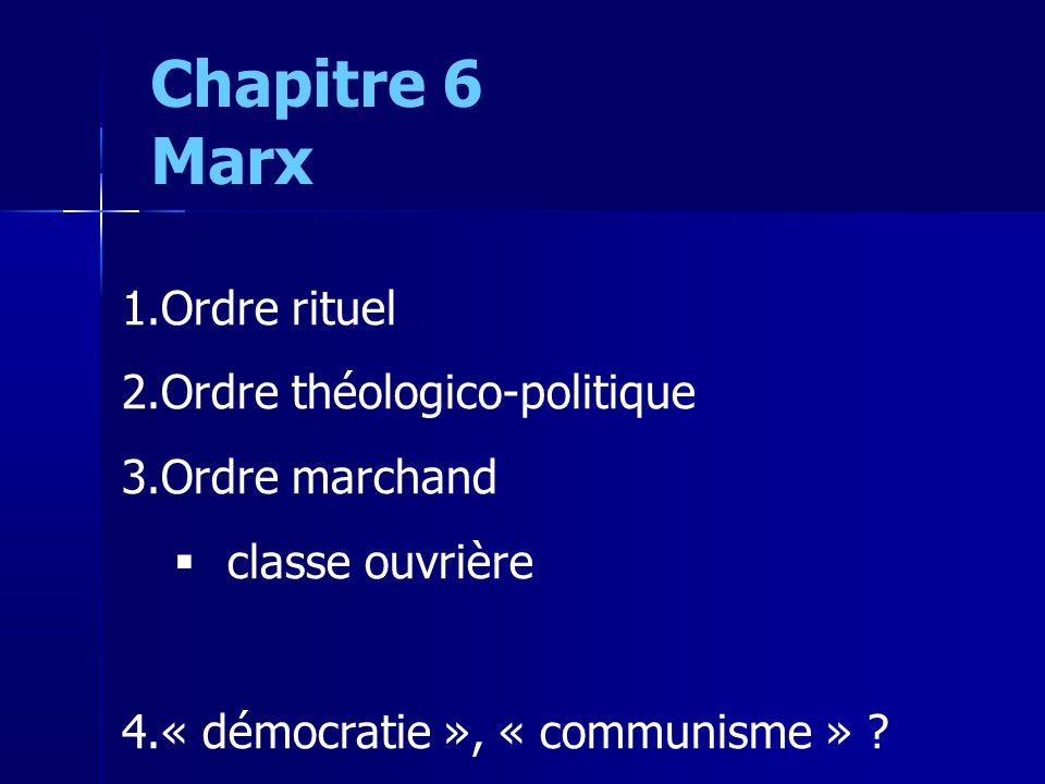 Chapitre 6 Marx 1.Ordre rituel 2.Ordre théologico-politique 3.Ordre marchand classe ouvrière 4.« démocratie », « communisme »
