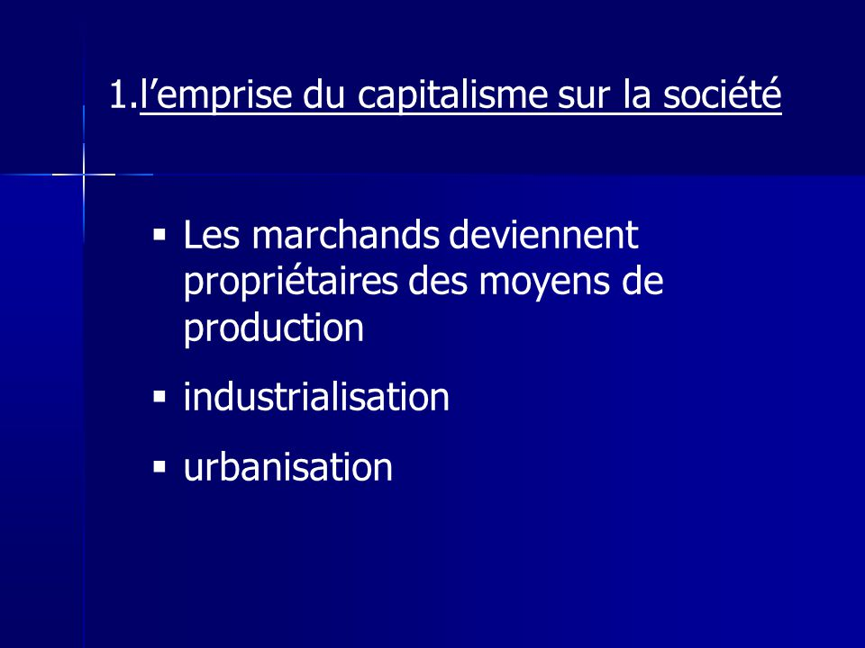 1.lemprise du capitalisme sur la société Les marchands deviennent propriétaires des moyens de production industrialisation urbanisation