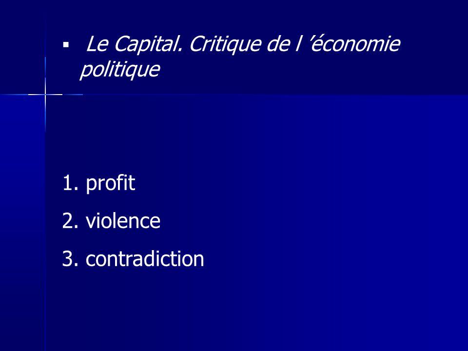 Le Capital. Critique de l économie politique 1. profit 2. violence 3. contradiction