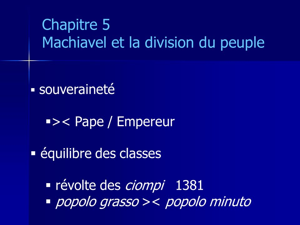 souveraineté >< Pape / Empereur équilibre des classes révolte des ciompi 1381 popolo grasso >< popolo minuto Chapitre 5 Machiavel et la division du peuple