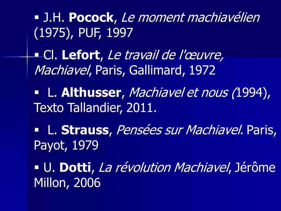 J.H. Pocock, Le moment machiavélien (1975), PUF, 1997 Cl. Lefort, Le travail de l'œuvre, Machiavel, Paris, Gallimard, 1972 L. Althusser, Machiavel et