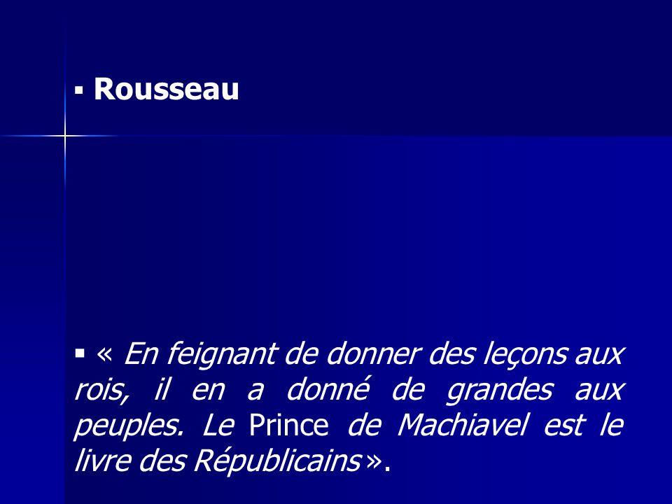 Rousseau « En feignant de donner des leçons aux rois, il en a donné de grandes aux peuples. Le Prince de Machiavel est le livre des Républicains ».