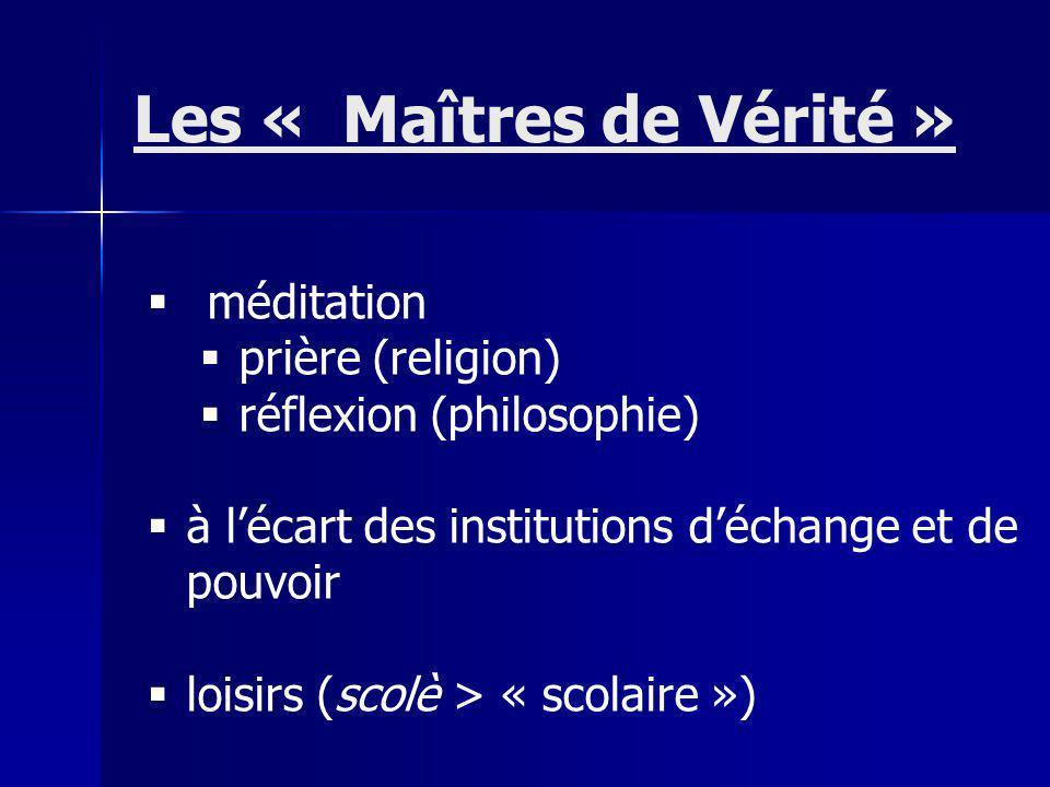 méditation prière (religion) réflexion (philosophie) à lécart des institutions déchange et de pouvoir loisirs (scolè > « scolaire ») Les « Maîtres de Vérité »