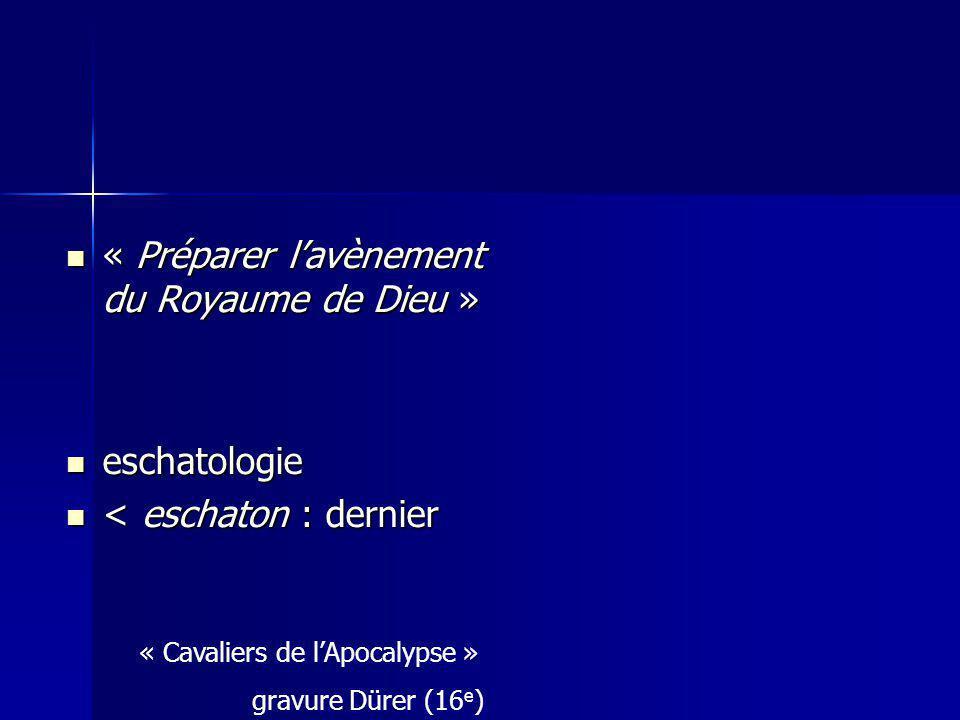 « Préparer lavènement du Royaume de Dieu » « Préparer lavènement du Royaume de Dieu » eschatologie eschatologie < eschaton : dernier < eschaton : dernier « Cavaliers de lApocalypse » gravure Dürer (16 e )