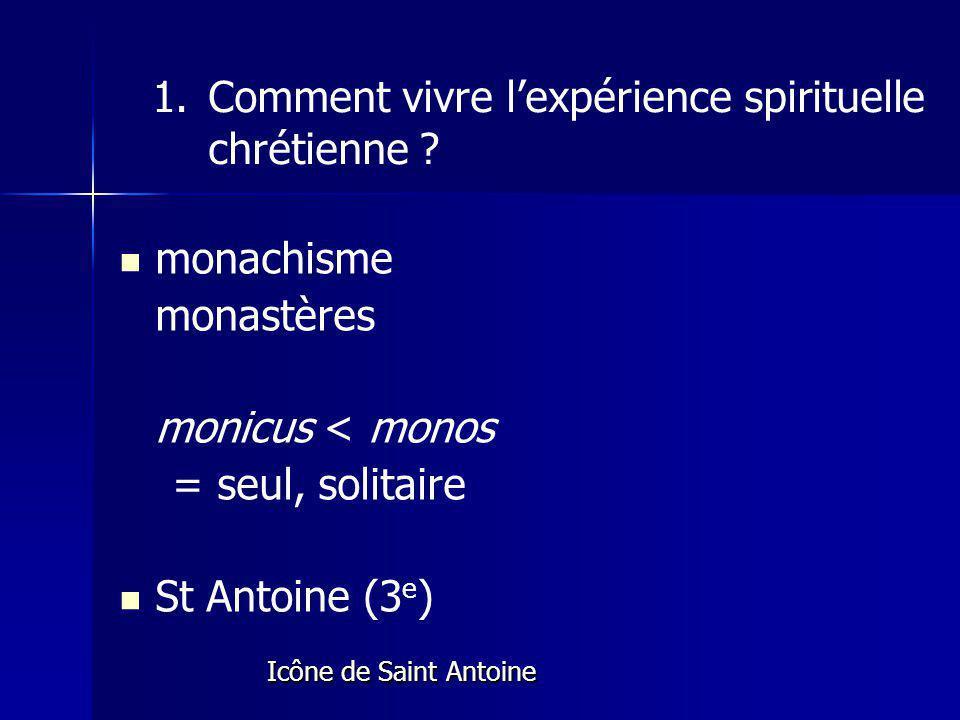 monachisme monastères monicus < monos = seul, solitaire St Antoine (3 e ) Icône de Saint Antoine Icône de Saint Antoine 1.Comment vivre lexpérience spirituelle chrétienne ?