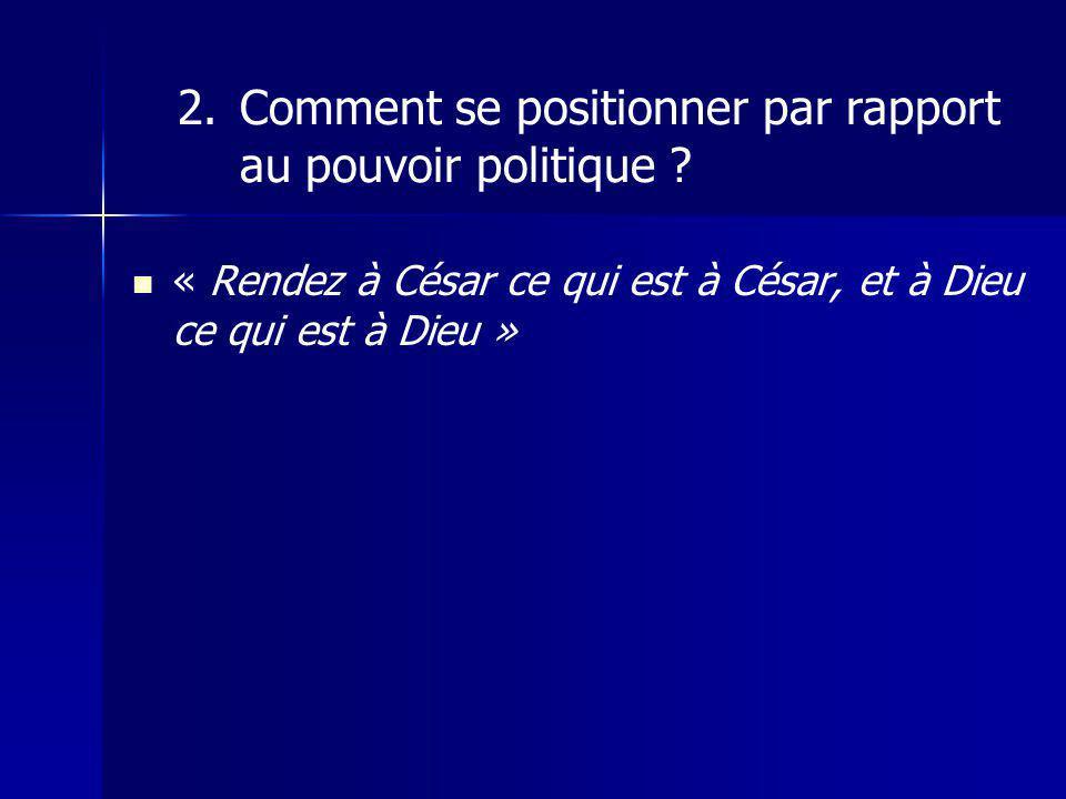 « Rendez à César ce qui est à César, et à Dieu ce qui est à Dieu » 2.Comment se positionner par rapport au pouvoir politique ?
