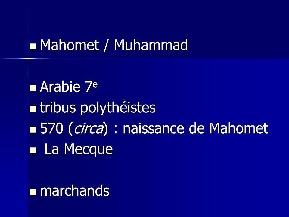 Mahomet / Muhammad Mahomet / Muhammad Arabie 7 e Arabie 7 e tribus polythéistes tribus polythéistes 570 (circa) : naissance de Mahomet 570 (circa) : naissance de Mahomet La Mecque La Mecque marchands marchands