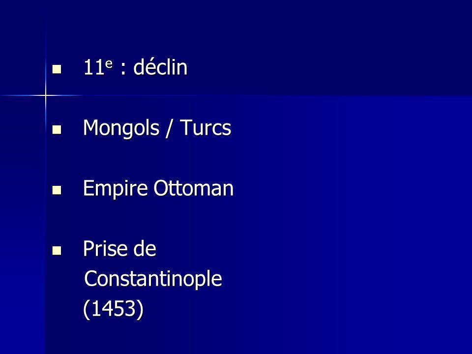 11 e : déclin 11 e : déclin Mongols / Turcs Mongols / Turcs Empire Ottoman Empire Ottoman Prise de Prise de Constantinople Constantinople(1453)