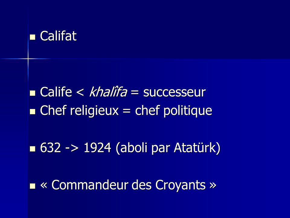 Califat Califat Calife < khalîfa = successeur Calife < khalîfa = successeur Chef religieux = chef politique Chef religieux = chef politique 632 -> 1924 (aboli par Atatürk) 632 -> 1924 (aboli par Atatürk) « Commandeur des Croyants » « Commandeur des Croyants »