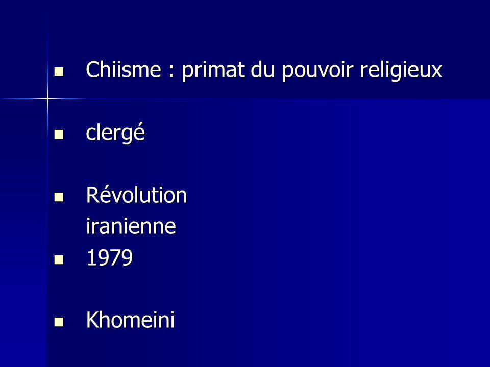 Chiisme : primat du pouvoir religieux Chiisme : primat du pouvoir religieux clergé clergé Révolution Révolutioniranienne 1979 1979 Khomeini Khomeini