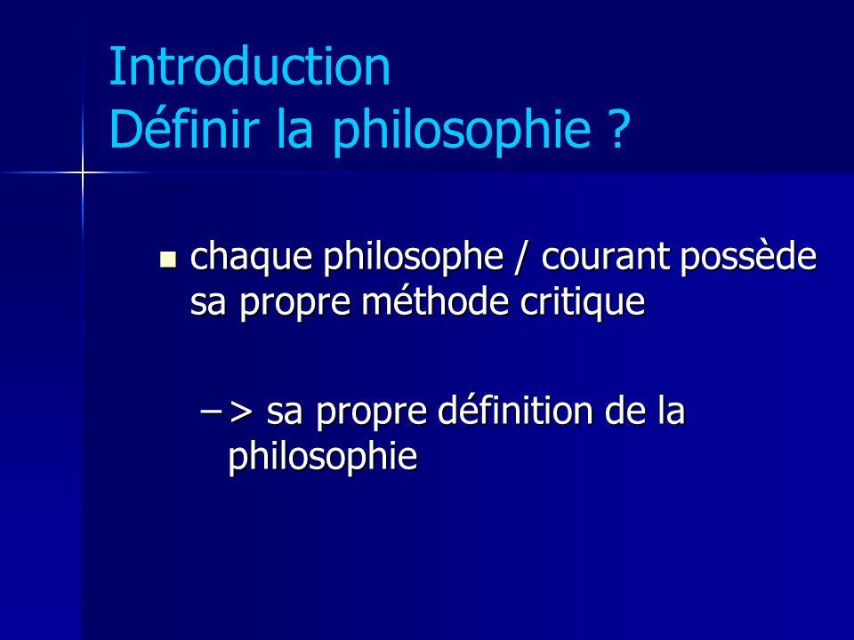 Introduction Définir la philosophie ? chaque philosophe / courant possède sa propre méthode critique chaque philosophe / courant possède sa propre mét
