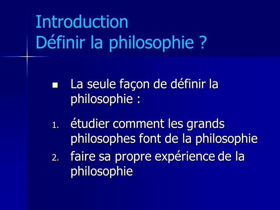 Introduction Définir la philosophie ? La seule façon de définir la philosophie : La seule façon de définir la philosophie : 1. étudier comment les gra