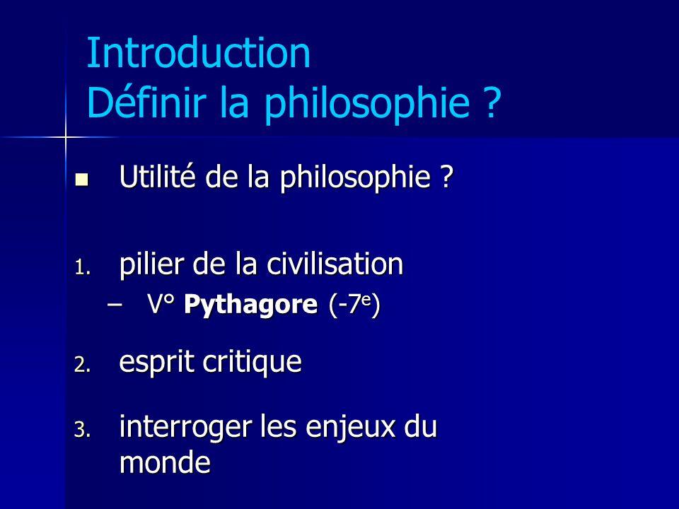 Introduction Définir la philosophie ? Utilité de la philosophie ? Utilité de la philosophie ? 1. pilier de la civilisation –V° Pythagore (-7 e ) 2. es