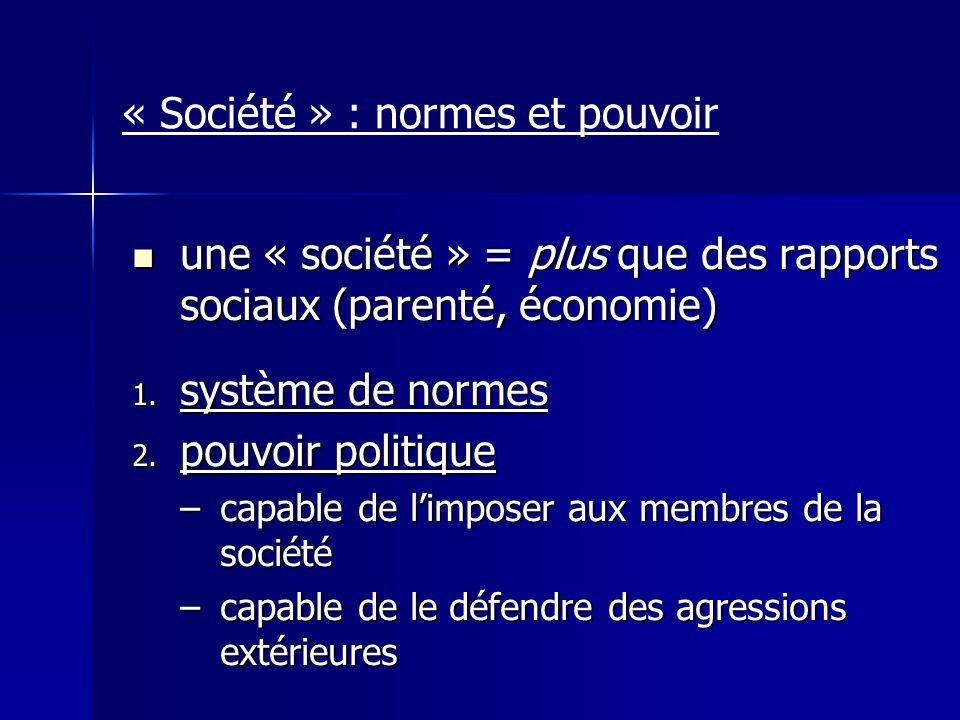 « Société » : normes et pouvoir une « société » = plus que des rapports sociaux (parenté, économie) une « société » = plus que des rapports sociaux (p