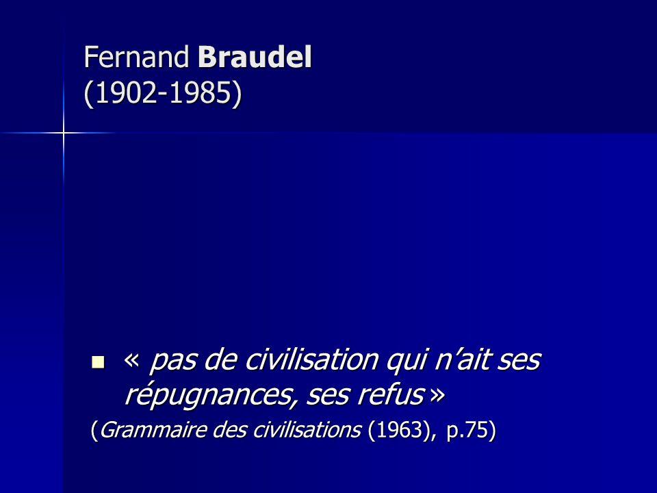 Fernand Braudel (1902-1985) « pas de civilisation qui nait ses répugnances, ses refus » « pas de civilisation qui nait ses répugnances, ses refus » (G