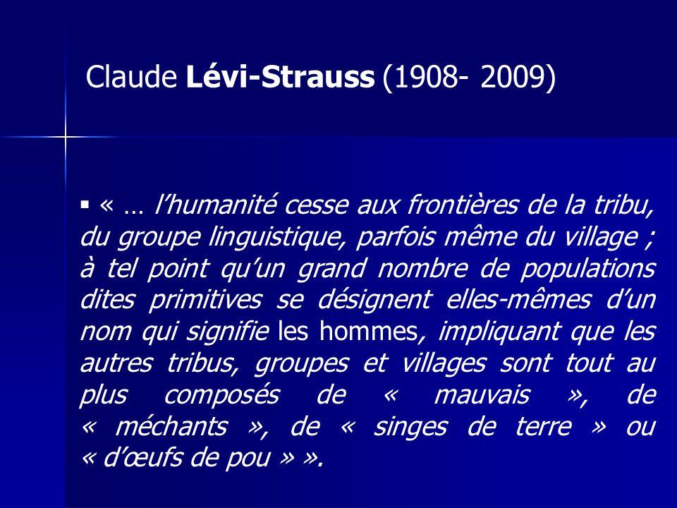 Claude Lévi-Strauss (1908- 2009) « … lhumanité cesse aux frontières de la tribu, du groupe linguistique, parfois même du village ; à tel point quun gr