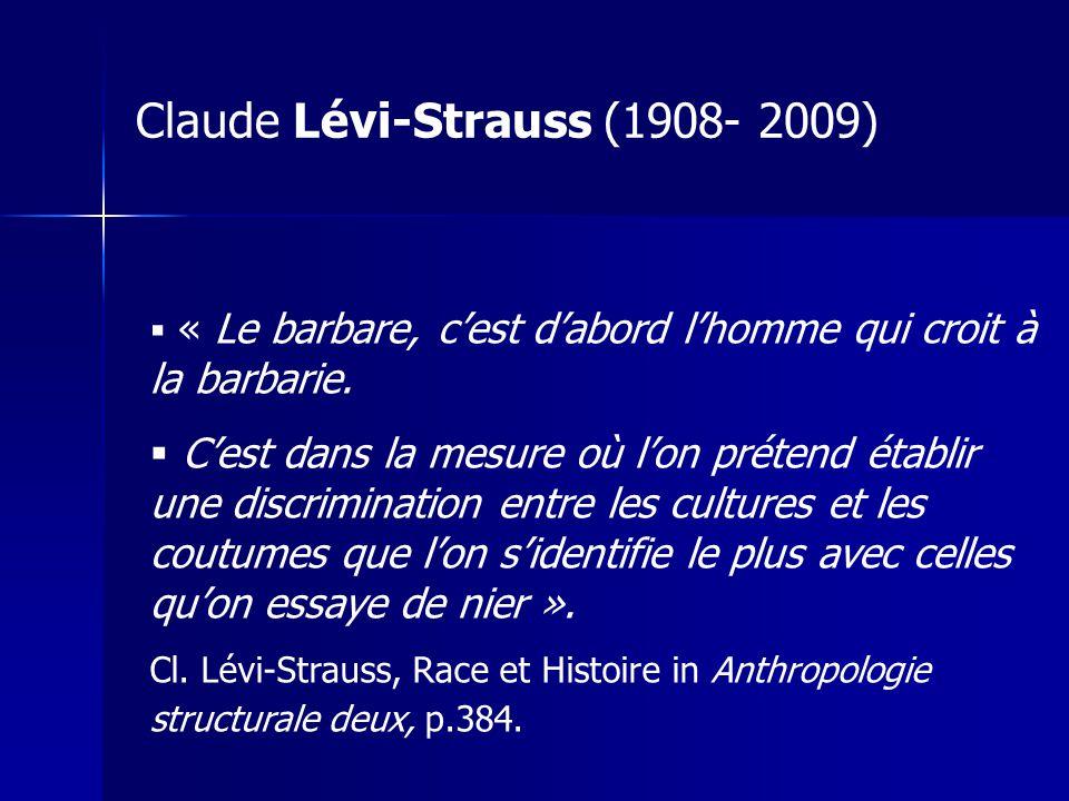 Claude Lévi-Strauss (1908- 2009) « Le barbare, cest dabord lhomme qui croit à la barbarie. Cest dans la mesure où lon prétend établir une discriminati