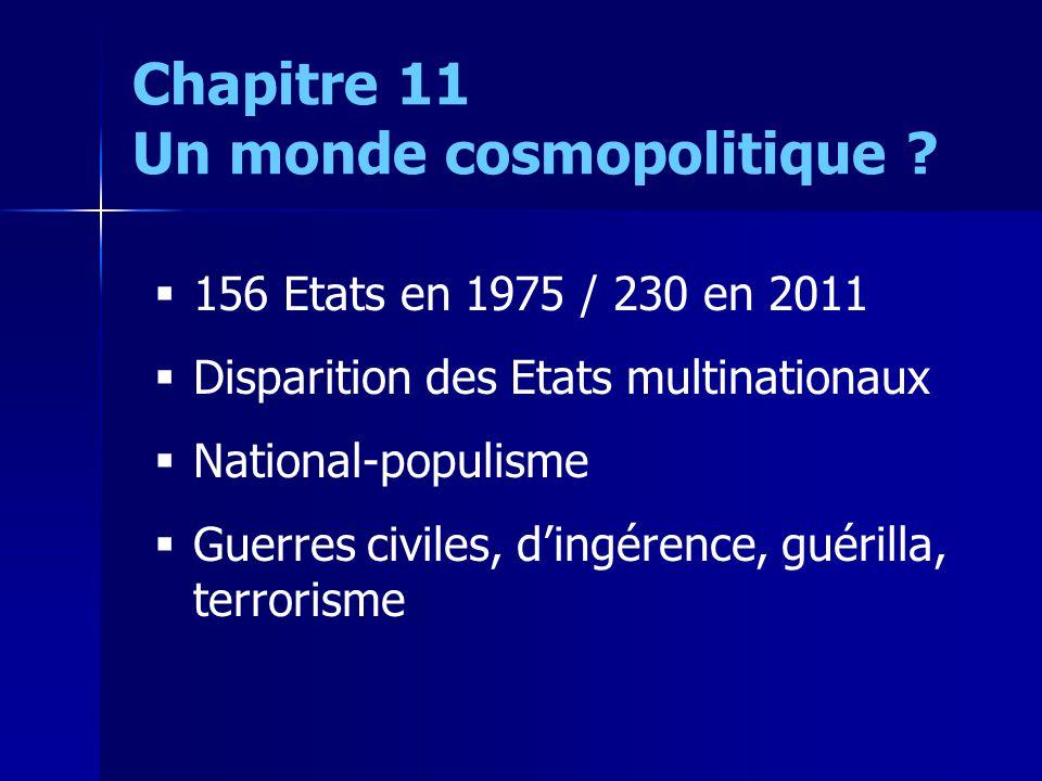 156 Etats en 1975 / 230 en 2011 Disparition des Etats multinationaux National-populisme Guerres civiles, dingérence, guérilla, terrorisme Chapitre 11 Un monde cosmopolitique
