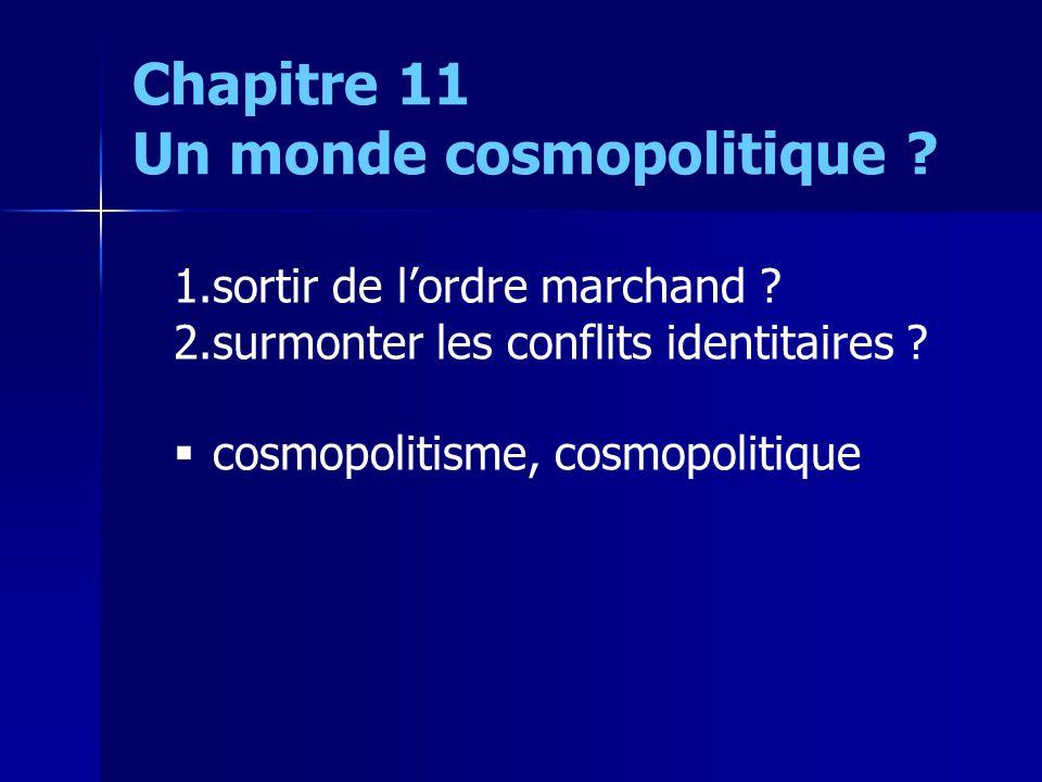 1.sortir de lordre marchand ? 2.surmonter les conflits identitaires ? cosmopolitisme, cosmopolitique Chapitre 11 Un monde cosmopolitique ?