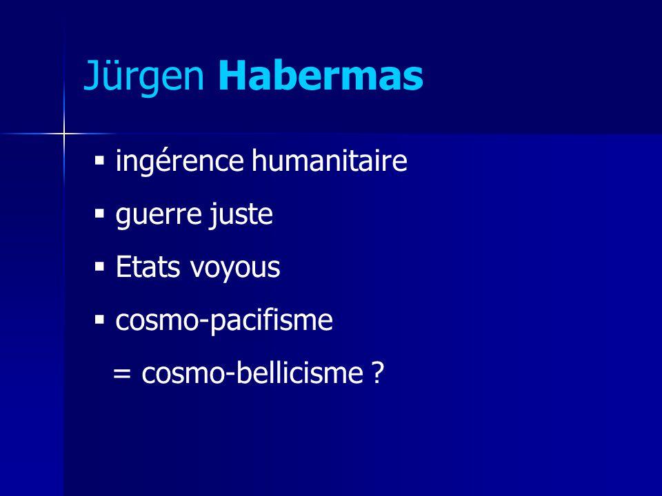 Jürgen Habermas ingérence humanitaire guerre juste Etats voyous cosmo-pacifisme = cosmo-bellicisme ?