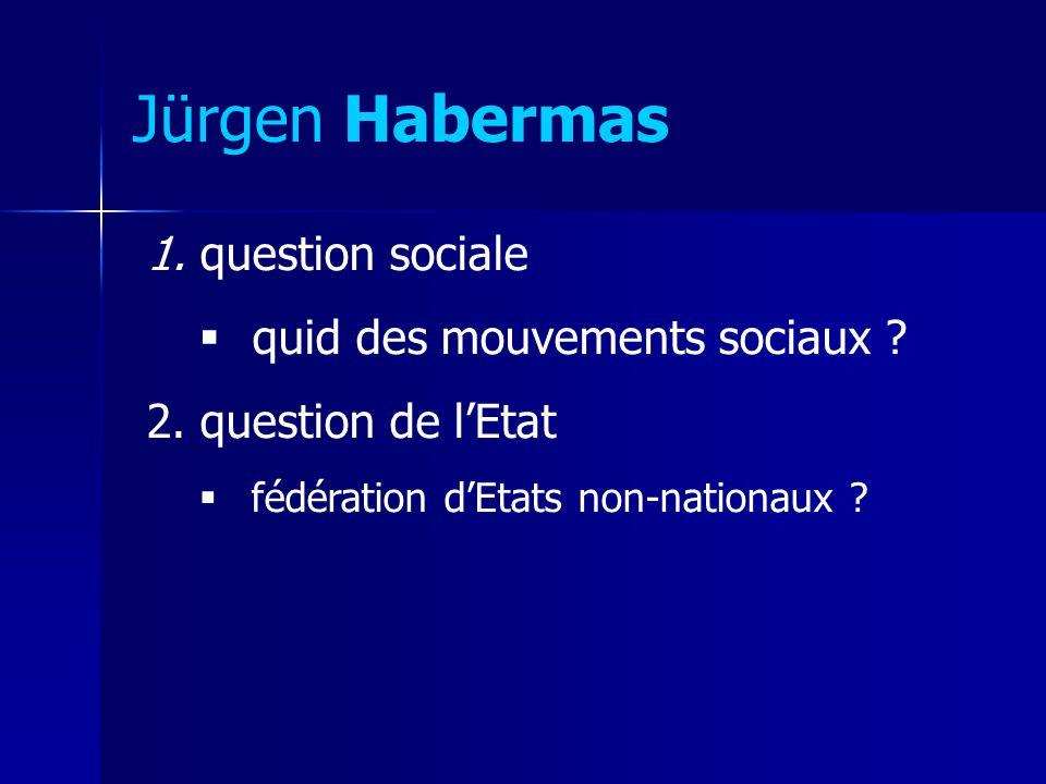 Jürgen Habermas 1. question sociale quid des mouvements sociaux ? 2. question de lEtat fédération dEtats non-nationaux ?