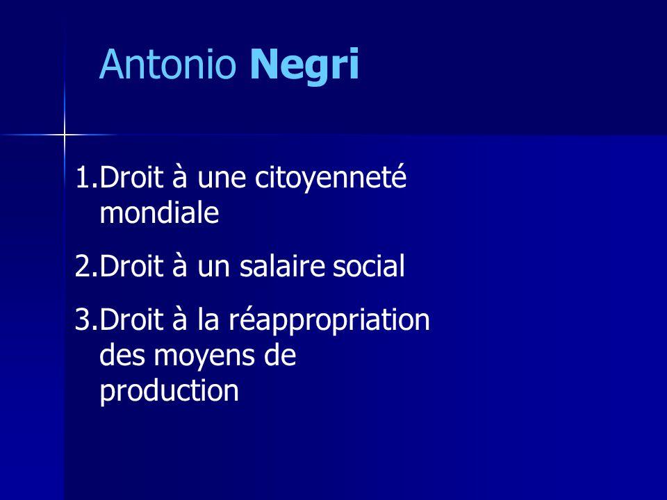Antonio Negri 1.Droit à une citoyenneté mondiale 2.Droit à un salaire social 3.Droit à la réappropriation des moyens de production